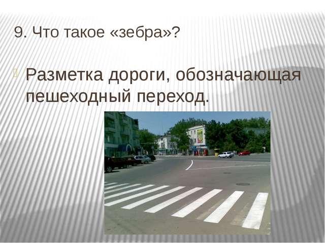 9. Что такое «зебра»? Разметка дороги, обозначающая пешеходный переход.