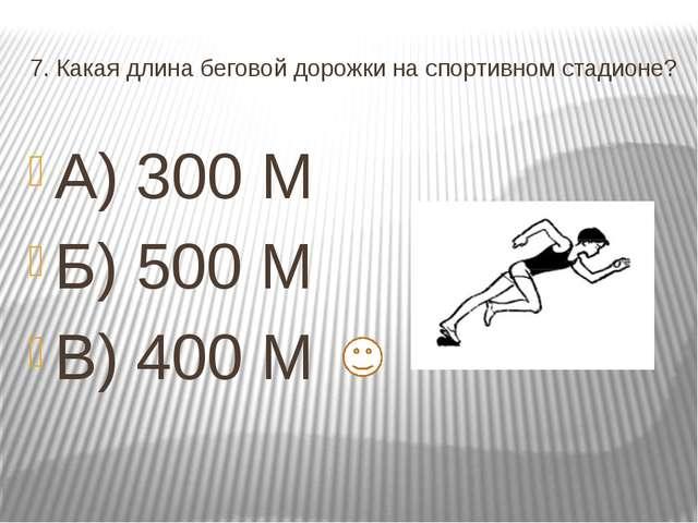 7. Какая длина беговой дорожки на спортивном стадионе? А) 300 М Б) 500 М В) 4...