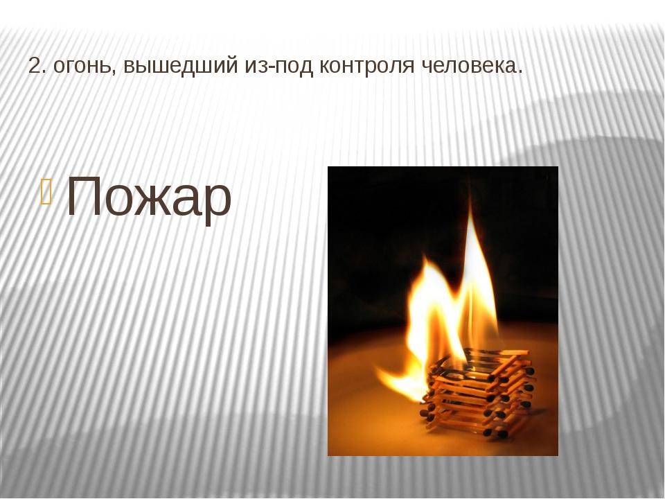 2. огонь, вышедший из-под контроля человека. Пожар