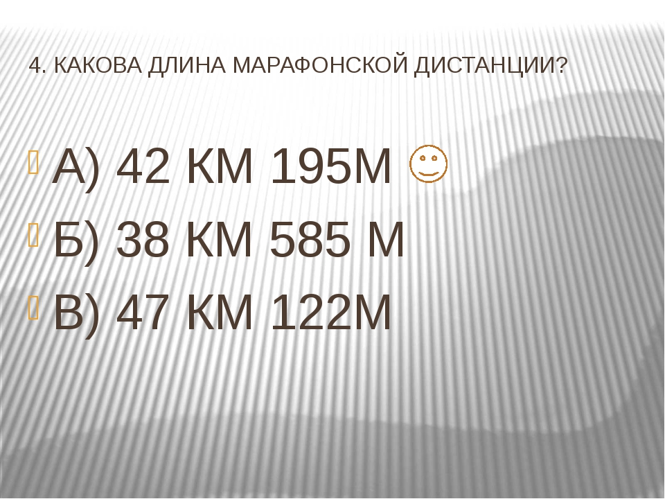 4. КАКОВА ДЛИНА МАРАФОНСКОЙ ДИСТАНЦИИ? А) 42 КМ 195М Б) 38 КМ 585 М В) 47 КМ...