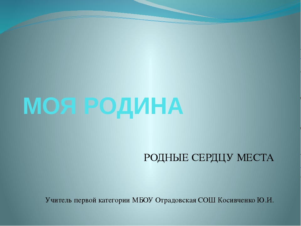 МОЯ РОДИНА РОДНЫЕ СЕРДЦУ МЕСТА Учитель первой категории МБОУ Отрадовская СОШ...
