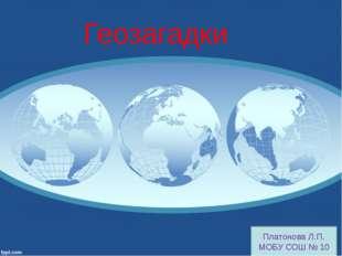 Платонова Л.П. МОБУ СОШ № 10 Геозагадки