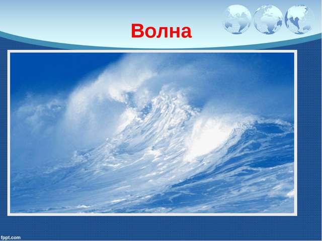 Волна По морю идет, идет, а до берега дойдет – тут и пропадет.