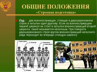 ОБЩИЕ ПОЛОЖЕНИЯ «Строевая подготовка» Ряд - два военнослужащих, стоящих в дву
