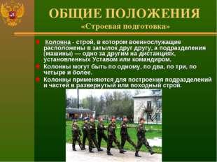 ОБЩИЕ ПОЛОЖЕНИЯ «Строевая подготовка» Колонна - строй, в котором военнослужащ