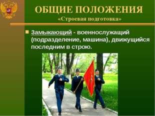 ОБЩИЕ ПОЛОЖЕНИЯ «Строевая подготовка» Замыкающий - военнослужащий (подразделе