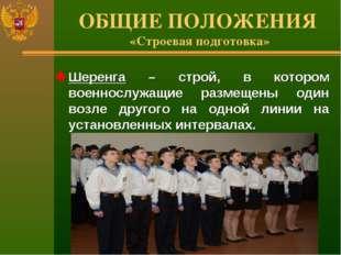 ОБЩИЕ ПОЛОЖЕНИЯ «Строевая подготовка» Шеренга – строй, в котором военнослужащ