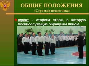 ОБЩИЕ ПОЛОЖЕНИЯ «Строевая подготовка» Фронт – сторона строя, в которую военно