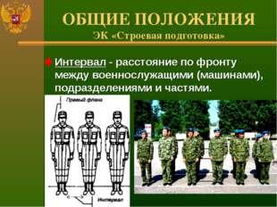 ОБЩИЕ ПОЛОЖЕНИЯ ЭК «Строевая подготовка» Интервал - расстояние по фронту межд