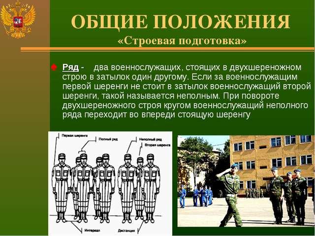 ОБЩИЕ ПОЛОЖЕНИЯ «Строевая подготовка» Ряд - два военнослужащих, стоящих в дву...
