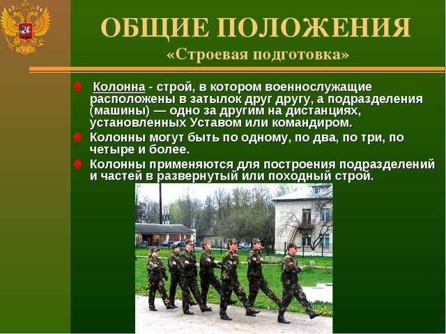 ОБЩИЕ ПОЛОЖЕНИЯ «Строевая подготовка» Колонна - строй, в котором военнослужащ...