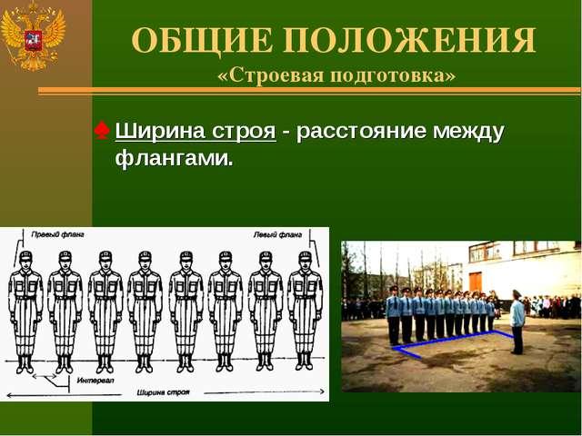 ОБЩИЕ ПОЛОЖЕНИЯ «Строевая подготовка» Ширина строя - расстояние между флангами.
