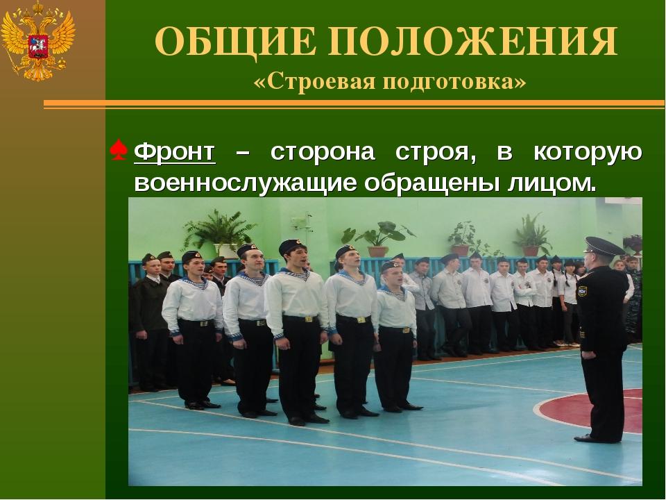 ОБЩИЕ ПОЛОЖЕНИЯ «Строевая подготовка» Фронт – сторона строя, в которую военно...