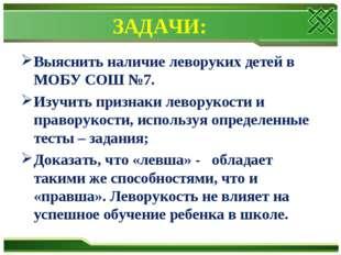 ЗАДАЧИ: Выяснить наличие леворуких детей в МОБУ СОШ №7. Изучить признаки лево