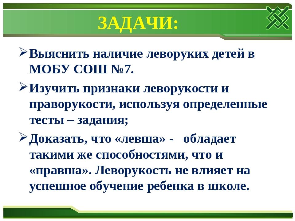 ЗАДАЧИ: Выяснить наличие леворуких детей в МОБУ СОШ №7. Изучить признаки лево...