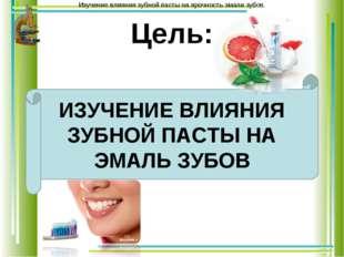 Цель: ИЗУЧЕНИЕ ВЛИЯНИЯ ЗУБНОЙ ПАСТЫ НА ЭМАЛЬ ЗУБОВ Изучение влияния зубной па
