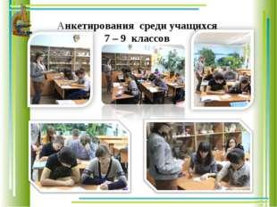 Анкетирования среди учащихся 7 – 9 классов