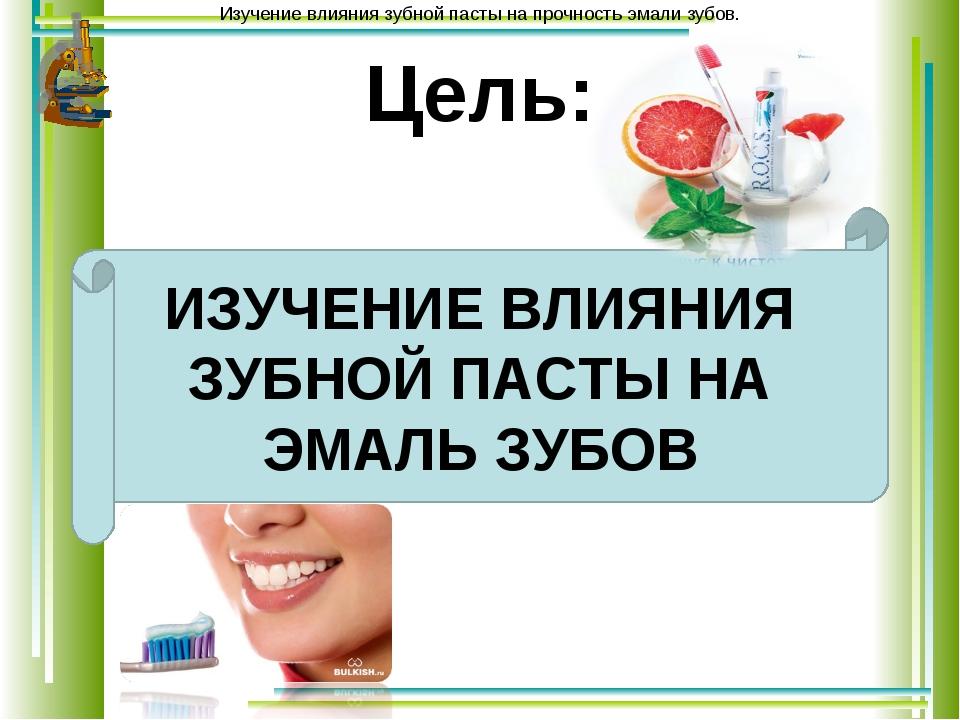 Цель: ИЗУЧЕНИЕ ВЛИЯНИЯ ЗУБНОЙ ПАСТЫ НА ЭМАЛЬ ЗУБОВ Изучение влияния зубной па...