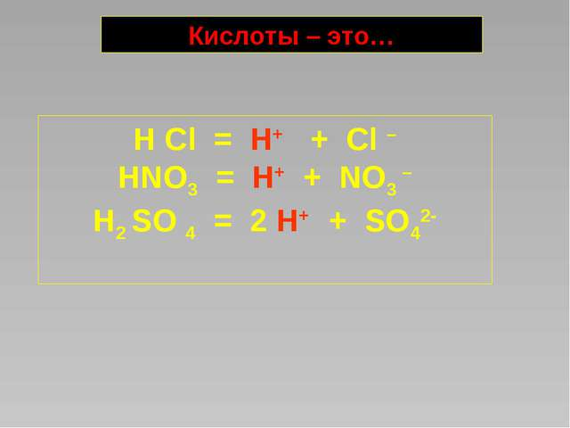 H Cl = H+ + Cl – HNO3 = H+ + NO3 – H2 SO 4 = 2 H+ + SO42- Кислоты – это…