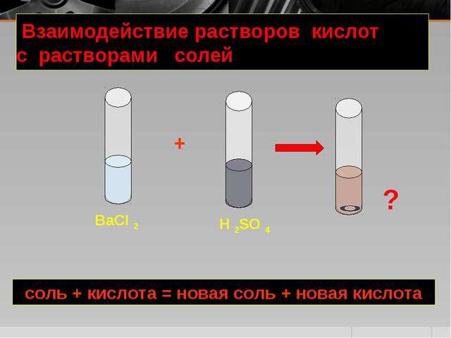 Взаимодействие растворов кислот с растворами солей + BaCI 2 H 2SO 4 соль + к...