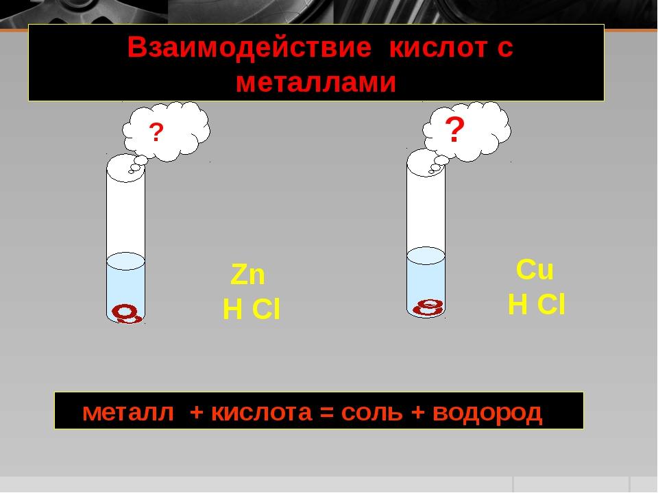 Взаимодействие кислот с металлами металл + кислота = соль + водород Zn H Cl...