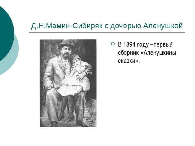 Д.Н.Мамин-Сибиряк с дочерью Аленушкой В 1894 году –первый сборник «Аленушкины...