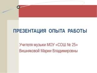 ПРЕЗЕНТАЦИЯ ОПЫТА РАБОТЫ Учителя музыки МОУ «СОШ № 25» Вишняковой Марии Влади