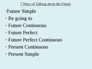 7 Ways of Talking about the Future Future Simple Be going to Future Continuou