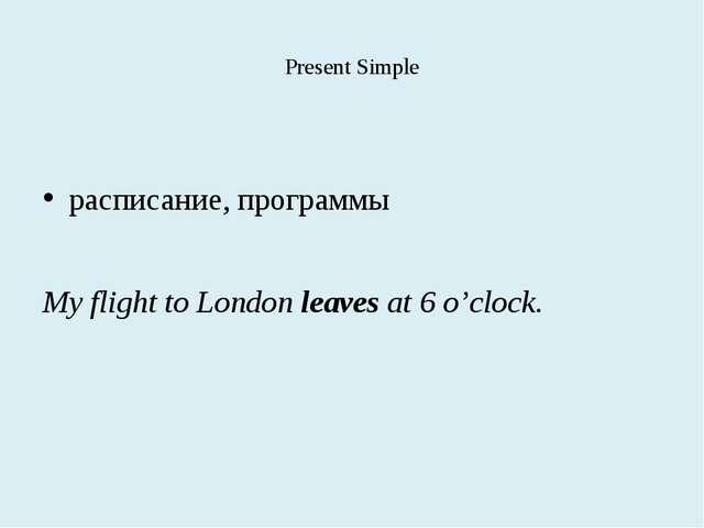 Present Simple расписание, программы My flight to London leaves at 6 o'clock.