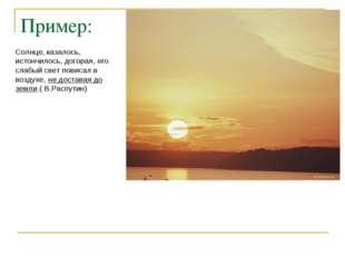 Пример: Солнце, казалось, истончилось, догорая, его слабый свет повисал в воз