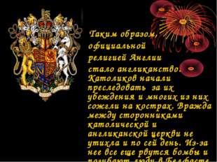 Таким образом, официальной религией Англии cтало англиканство. Католиков нач