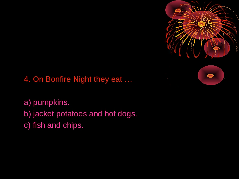 4. On Bonfire Night they eat … a) pumpkins. b) jacket potatoes and hot dogs....