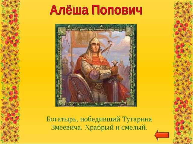 Богатырь, победивший Тугарина Змеевича. Храбрый и смелый.