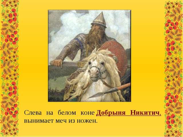 Слева на белом конеДобрыня Никитич, вынимает меч из ножен.