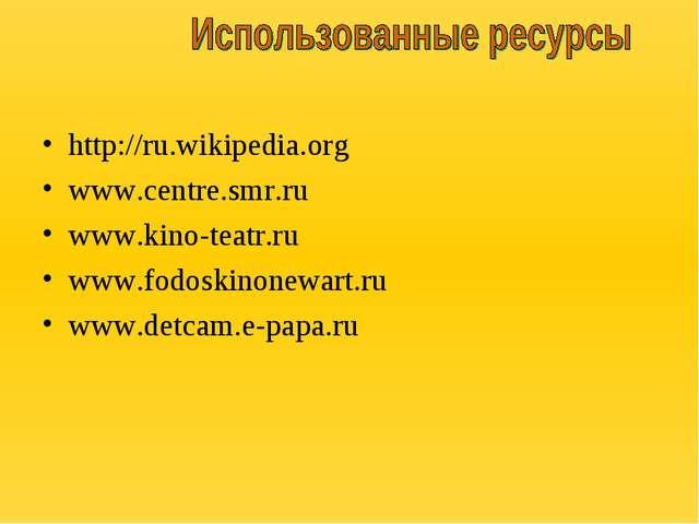 http://ru.wikipedia.org www.centre.smr.ru www.kino-teatr.ru www.fodoskinone...