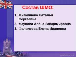 Состав ШМО: Филиппова Наталья Сергеевна Жгунова Алёна Владимировна Фалилеева