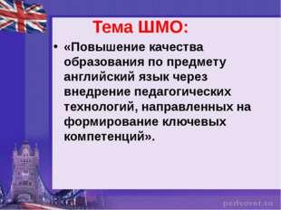Тема ШМО: «Повышение качества образования по предмету английский язык через в