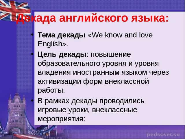 Декада английского языка: Тема декады «We know and love English». Цель декады...