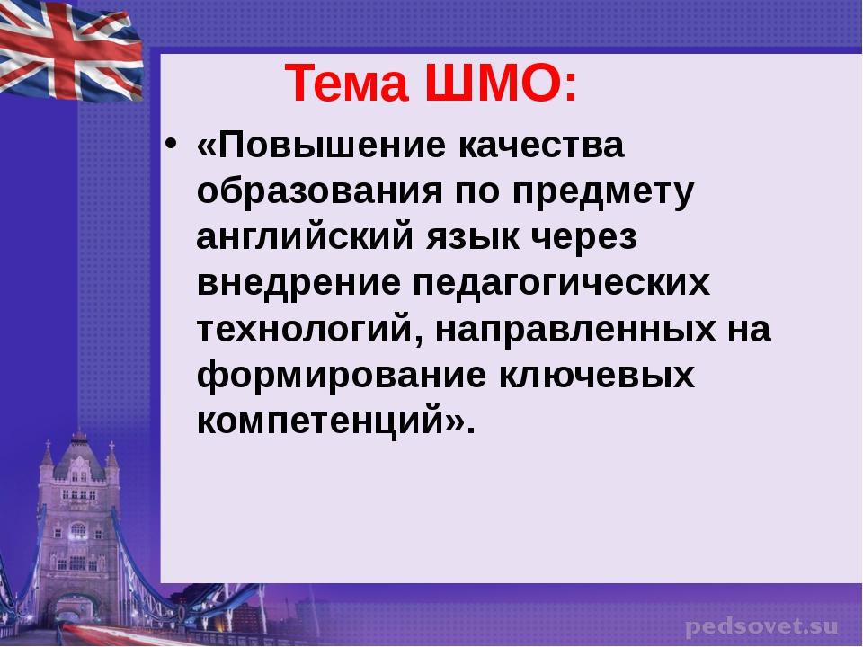 Тема ШМО: «Повышение качества образования по предмету английский язык через в...