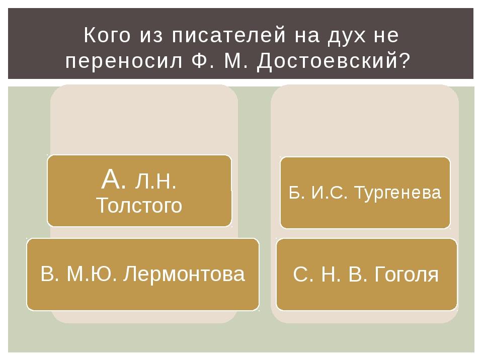 Кого из писателей на дух не переносил Ф. М. Достоевский?