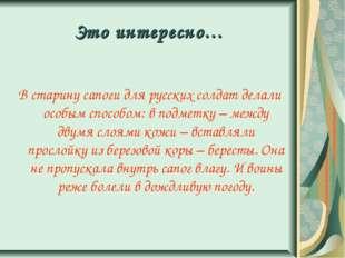 Это интересно… В старину сапоги для русских солдат делали особым способом: в