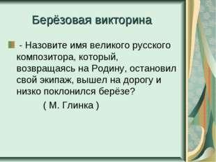 Берёзовая викторина - Назовите имя великого русского композитора, который, во