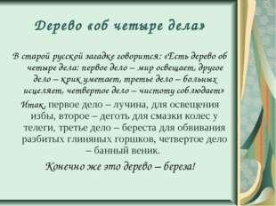 Дерево «об четыре дела» В старой русской загадке говорится: «Есть дерево об ч