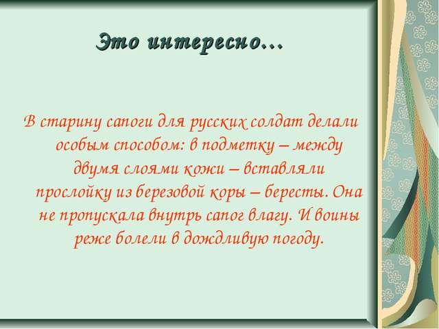Это интересно… В старину сапоги для русских солдат делали особым способом: в...