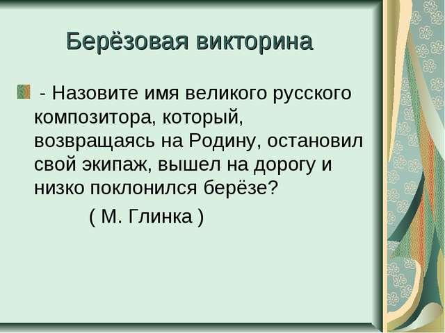 Берёзовая викторина - Назовите имя великого русского композитора, который, во...