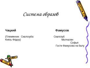 Система образов Чацкий Фамусов (Племянник Скалозуба Скалозуб Князь Фёдор) М