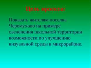 Цель проекта:  Показать жителям поселка Черемухово на примере озеленения шко