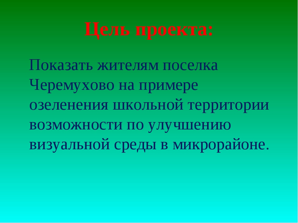 Цель проекта:  Показать жителям поселка Черемухово на примере озеленения шко...