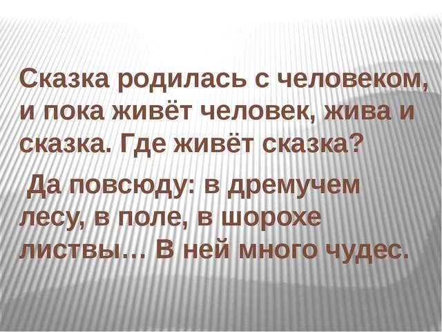 Сказка родилась с человеком, и пока живёт человек, жива и сказка. Где живёт...