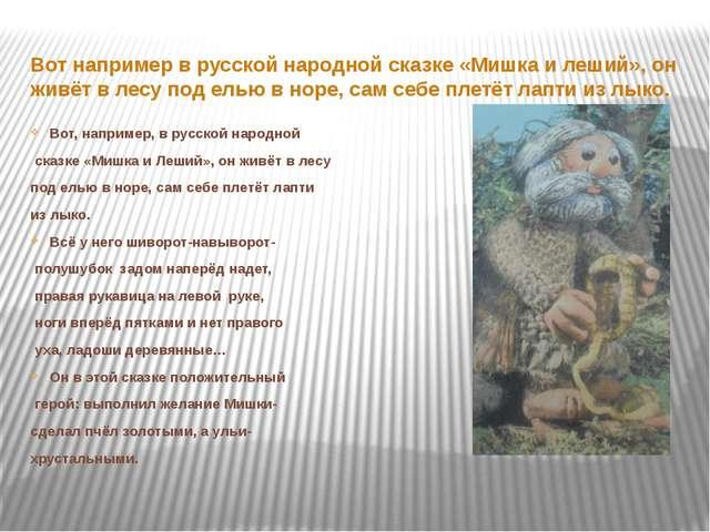 Вот например в русской народной сказке «Мишка и леший», он живёт в лесу под е...